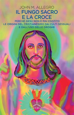 Il fungo sacro e la croce. Perché Gesù non è mai esistito. Le origini del cristianesimo dai culti sessuali e dall'uso delle droghe