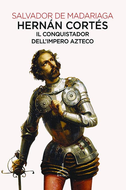 Hernán Cortés. Il conquistador dell'impero Azteco