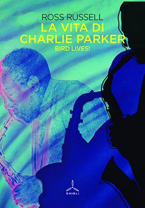La vita di Charlie Parker. Bird lives!