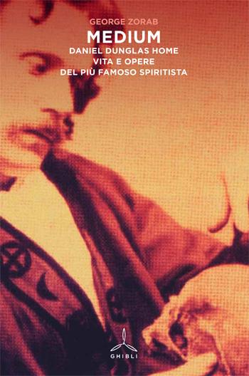 Medium. Daniel Dunglas Home. Vita e opere del più famoso spiritista