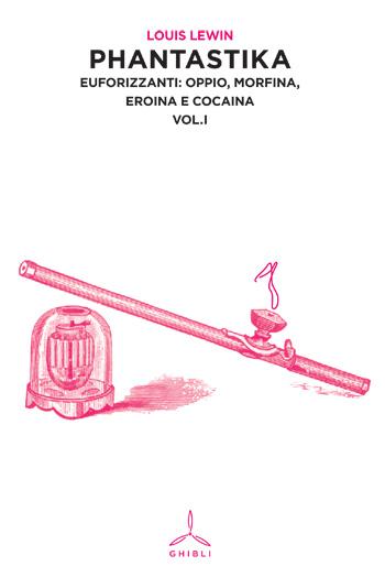 Phantastika. Euforizzanti: oppio, morfina, eroina e cocaina. Volume I